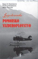 Jugoslovensko pomorsko vazduhoplovstvo 1918-1991 : Predrag Miladinović, Milan Micevski, Bojan B. Dimitrijević