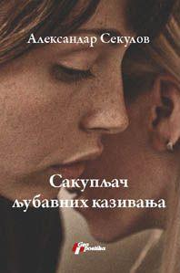 Sakupljač ljubavnih kazivanja : prefinjeni roman : Aleksandar Sekulov
