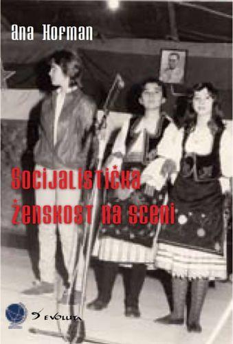 Socijalistička ženskost na sceni : rodne politike u muzičkim praksama jugoistočne Srbije : Ana Hofman